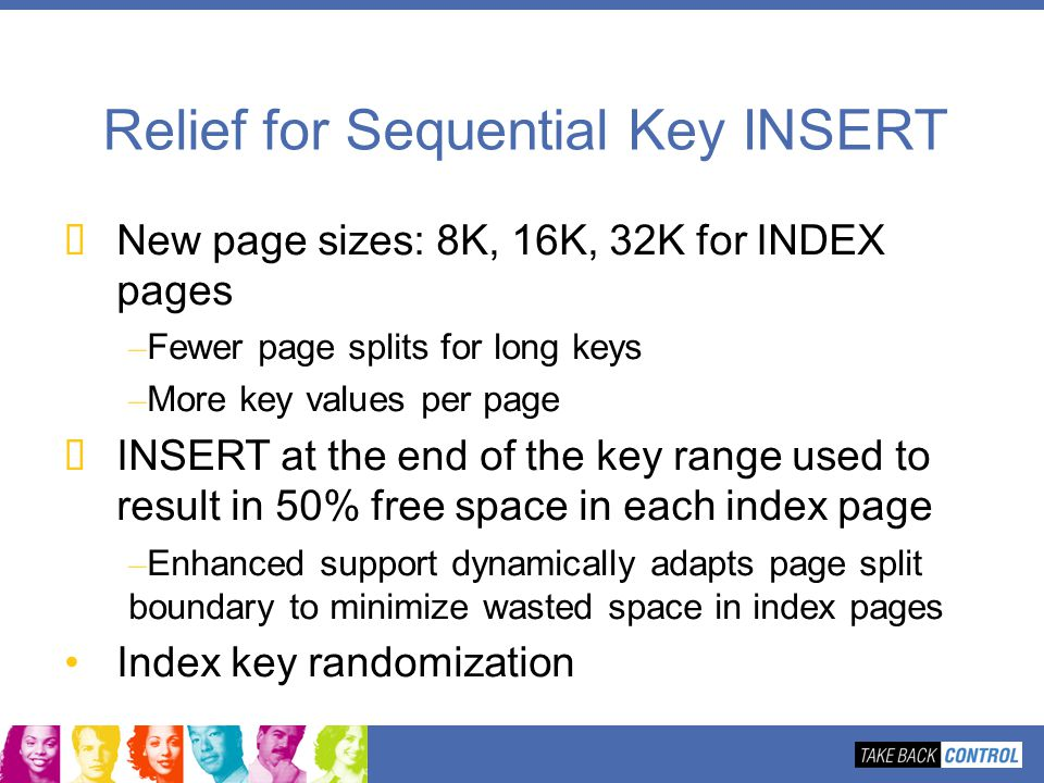 Relief for Sequential Key INSERT New page sizes: 8K, 16K, 32K for INDEX pages – Fewer page splits for long keys – More key values per page INSERT at t
