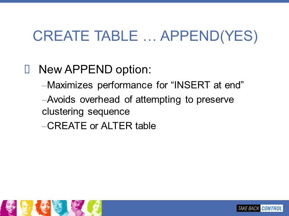 CREATE TABLE … APPEND(YES) New APPEND option: – Maximizes performance for INSERT at end – Avoids overhead of attempting to preserve clustering sequenc