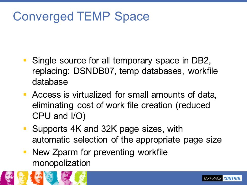 Converged TEMP Space Single source for all temporary space in DB2, replacing: DSNDB07, temp databases, workfile database Access is virtualized for sma