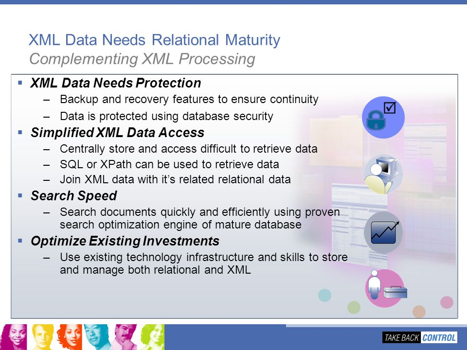 XML Data Needs Relational Maturity Complementing XML Processing XML Data Needs Protection –Backup and recovery features to ensure continuity –Data is
