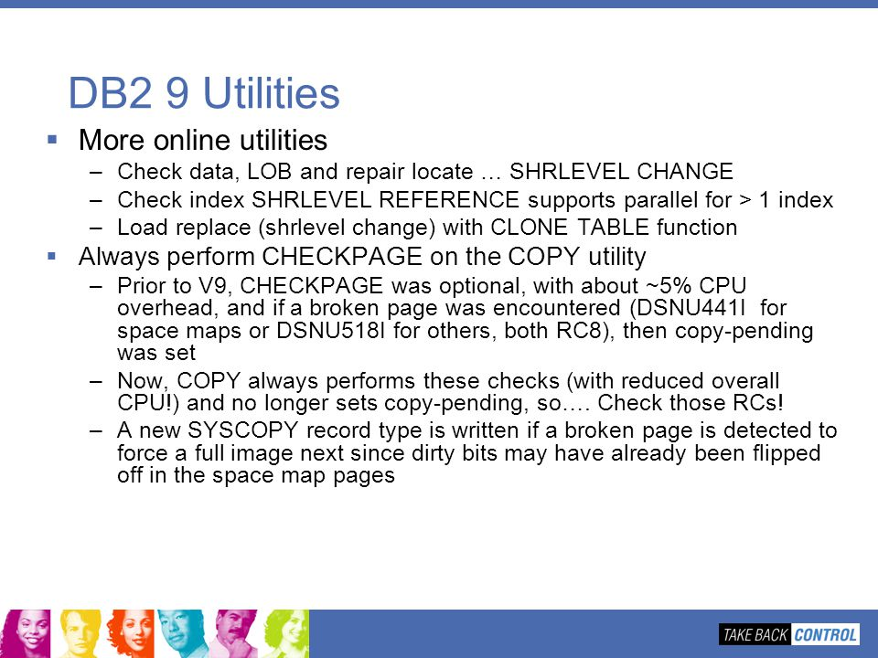 DB2 9 Utilities More online utilities –Check data, LOB and repair locate … SHRLEVEL CHANGE –Check index SHRLEVEL REFERENCE supports parallel for > 1 i