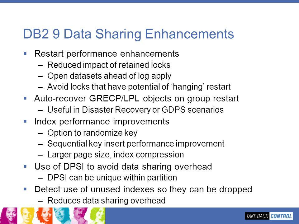 DB2 9 Data Sharing Enhancements Restart performance enhancements –Reduced impact of retained locks –Open datasets ahead of log apply –Avoid locks that