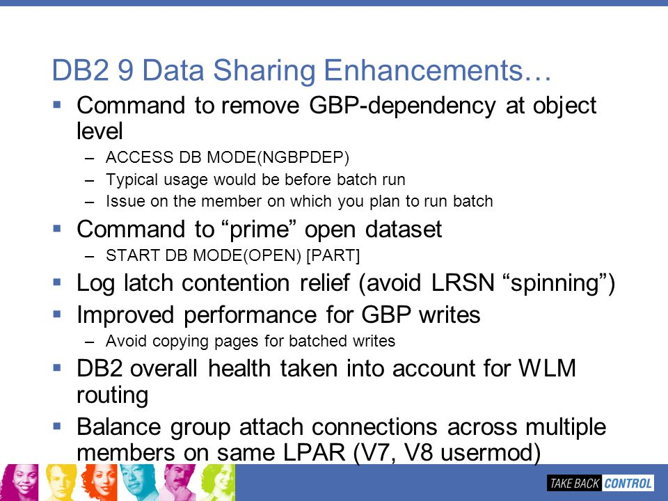 DB2 9 Data Sharing Enhancements… Command to remove GBP-dependency at object level –ACCESS DB MODE(NGBPDEP) –Typical usage would be before batch run –I