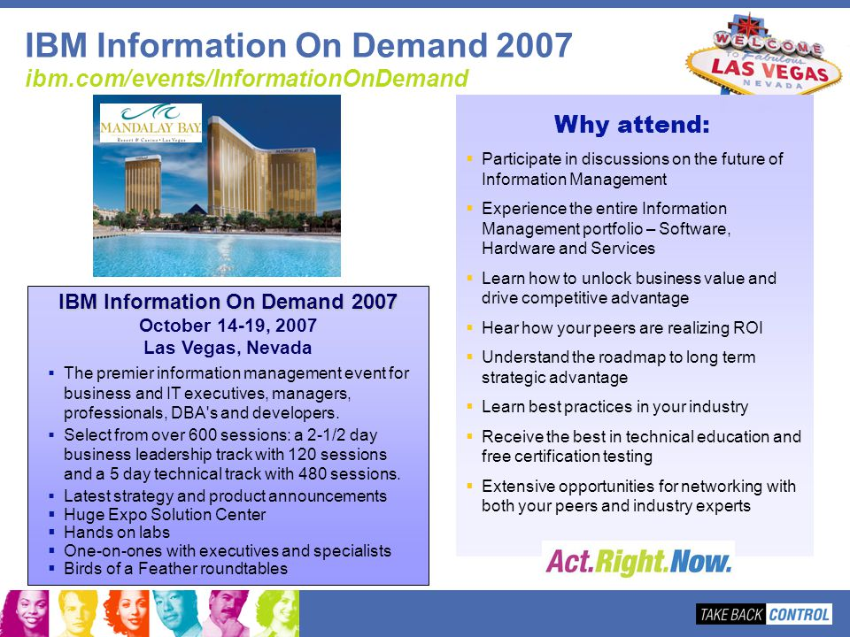 IBM Information On Demand 2007 ibm.com/events/InformationOnDemand The premier information management event for business and IT executives, managers, p