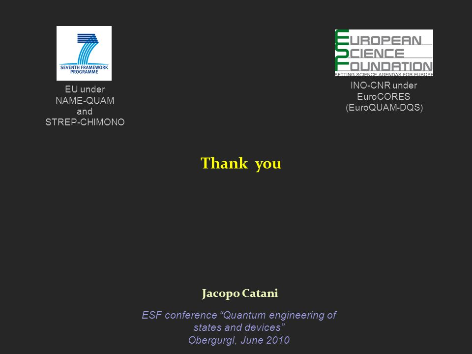 Thank you Jacopo Catani ESF conference Quantum engineering of states and devices Obergurgl, June 2010 INO-CNR under EuroCORES (EuroQUAM-DQS) EU under