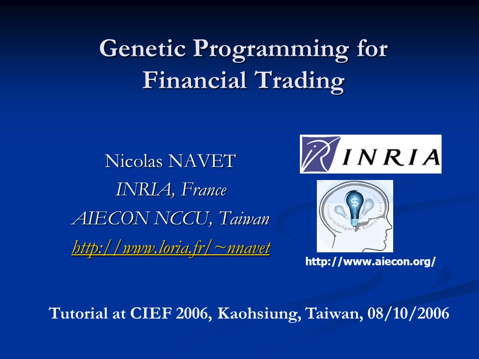 Genetic Programming for Financial Trading Nicolas NAVET INRIA, France AIECON NCCU, Taiwan http://www.loria.fr/~nnavet http://www.aiecon.org/ Tutorial