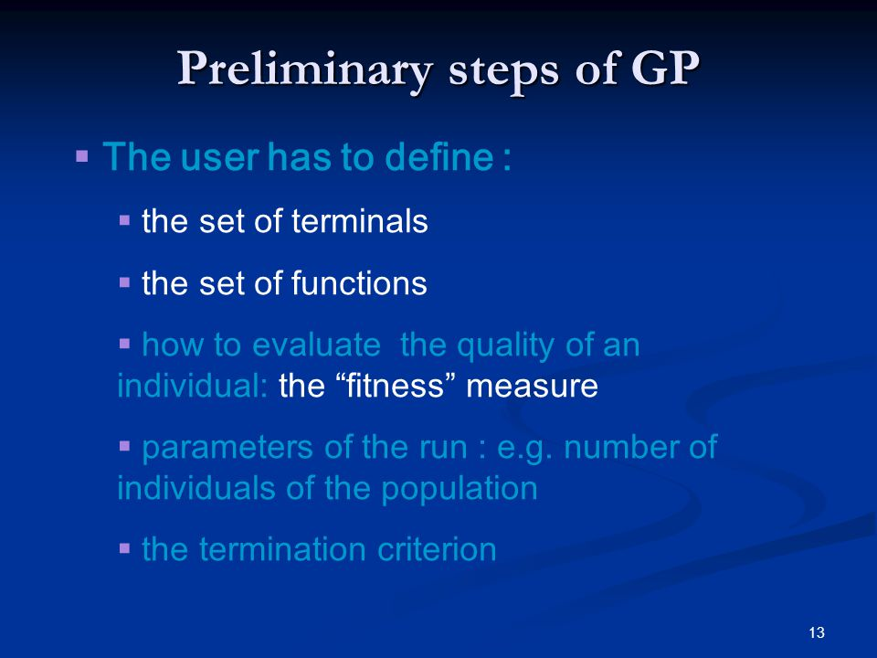 13 Preliminary steps of GP The user has to define : the set of terminals the set of functions how to evaluate the quality of an individual: the fitnes