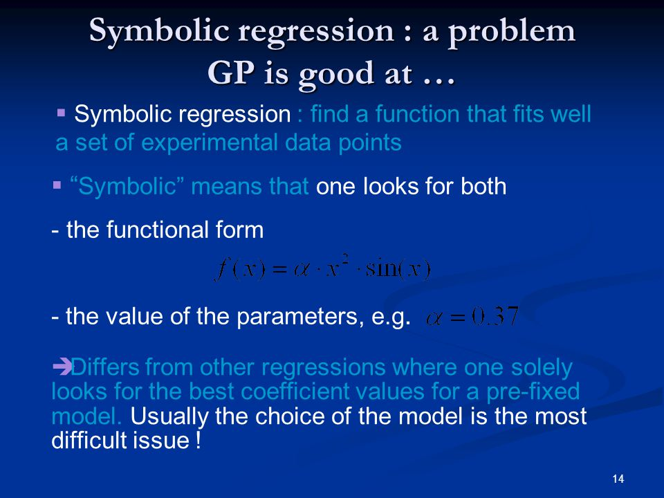 14 Symbolic regression : a problem GP is good at … Symbolic means that one looks for both - the functional form - the value of the parameters, e.g.