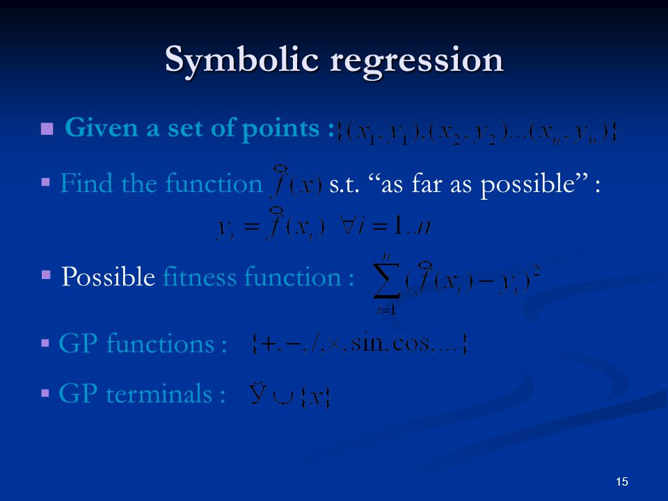 15 Symbolic regression Given a set of points : Find the function s.t. as far as possible : Possible fitness function : GP functions : GP terminals :