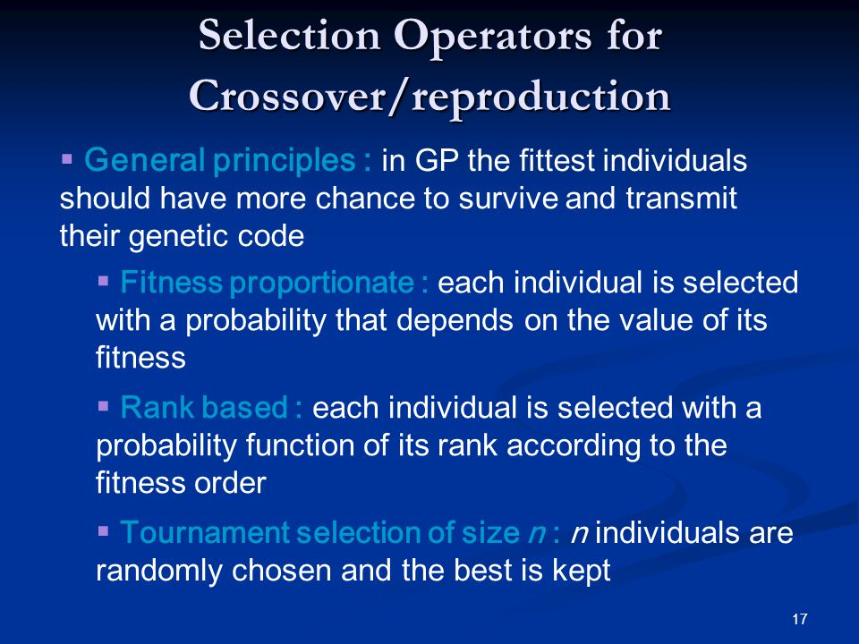 17 Selection Operators for Crossover/reproduction Fitness proportionate : each individual is selected with a probability that depends on the value of its fitness Tournament selection of size n : n individuals are randomly chosen and the best is kept Rank based : each individual is selected with a probability function of its rank according to the fitness order General principles : in GP the fittest individuals should have more chance to survive and transmit their genetic code
