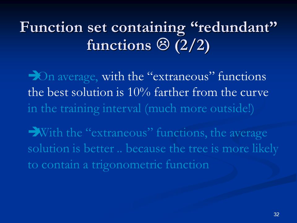 32 Function set containing redundant functions (2/2) On average, with the extraneous functions the best solution is 10% farther from the curve in the training interval (much more outside!) With the extraneous functions, the average solution is better..