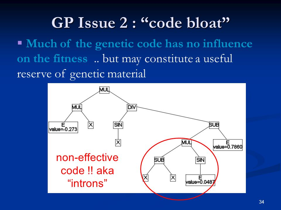 34 GP Issue 2 : code bloat non-effective code !! aka introns Much of the genetic code has no influence on the fitness.. but may constitute a useful re