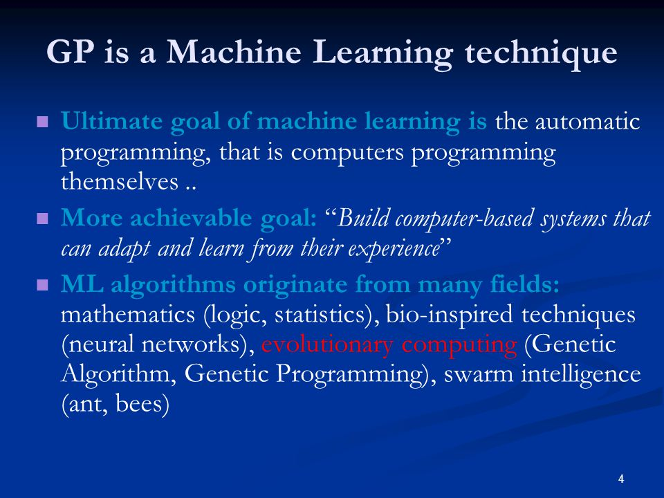 4 GP is a Machine Learning technique Ultimate goal of machine learning is the automatic programming, that is computers programming themselves..
