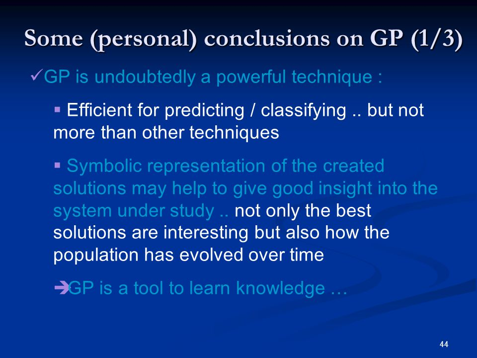 44 Some (personal) conclusions on GP (1/3) GP is undoubtedly a powerful technique : Efficient for predicting / classifying.. but not more than other t