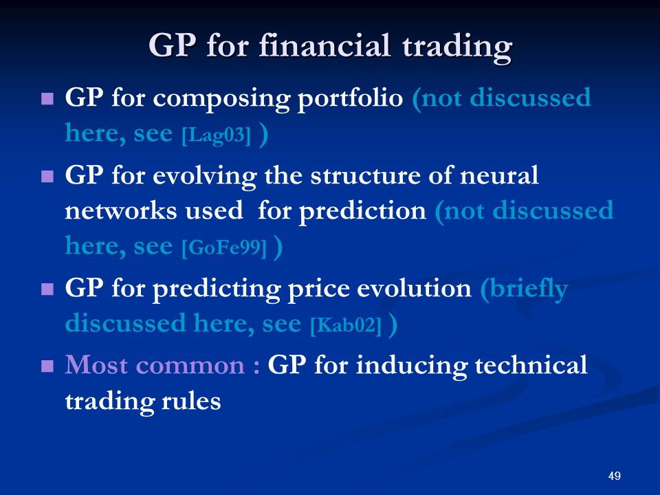 49 GP for financial trading GP for composing portfolio (not discussed here, see [Lag03] ) GP for evolving the structure of neural networks used for prediction (not discussed here, see [GoFe99] ) GP for predicting price evolution (briefly discussed here, see [Kab02] ) Most common : GP for inducing technical trading rules