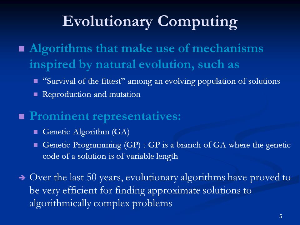 5 Evolutionary Computing Algorithms that make use of mechanisms inspired by natural evolution, such as Survival of the fittest among an evolving population of solutions Reproduction and mutation Prominent representatives: Genetic Algorithm (GA) Genetic Programming (GP) : GP is a branch of GA where the genetic code of a solution is of variable length Over the last 50 years, evolutionary algorithms have proved to be very efficient for finding approximate solutions to algorithmically complex problems