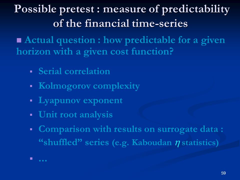 59 Possible pretest : measure of predictability of the financial time-series Possible pretest : measure of predictability of the financial time-series Serial correlation Kolmogorov complexity Lyapunov exponent Unit root analysis Comparison with results on surrogate data : shuffled series (e.g.