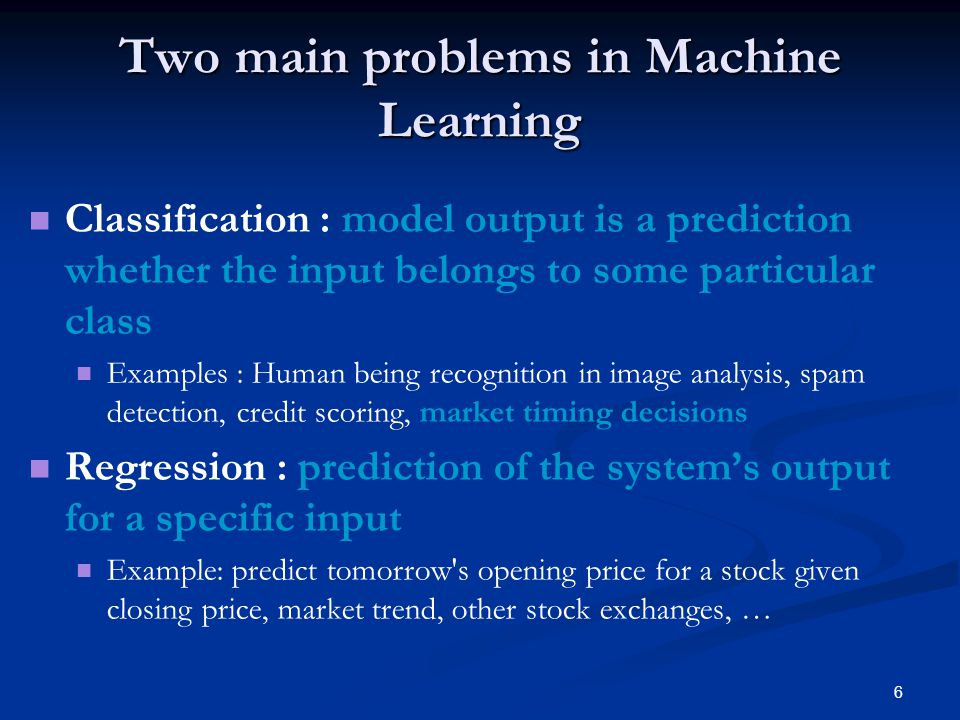 6 Two main problems in Machine Learning Classification : model output is a prediction whether the input belongs to some particular class Examples : Human being recognition in image analysis, spam detection, credit scoring, market timing decisions Regression : prediction of the systems output for a specific input Example: predict tomorrow s opening price for a stock given closing price, market trend, other stock exchanges, …