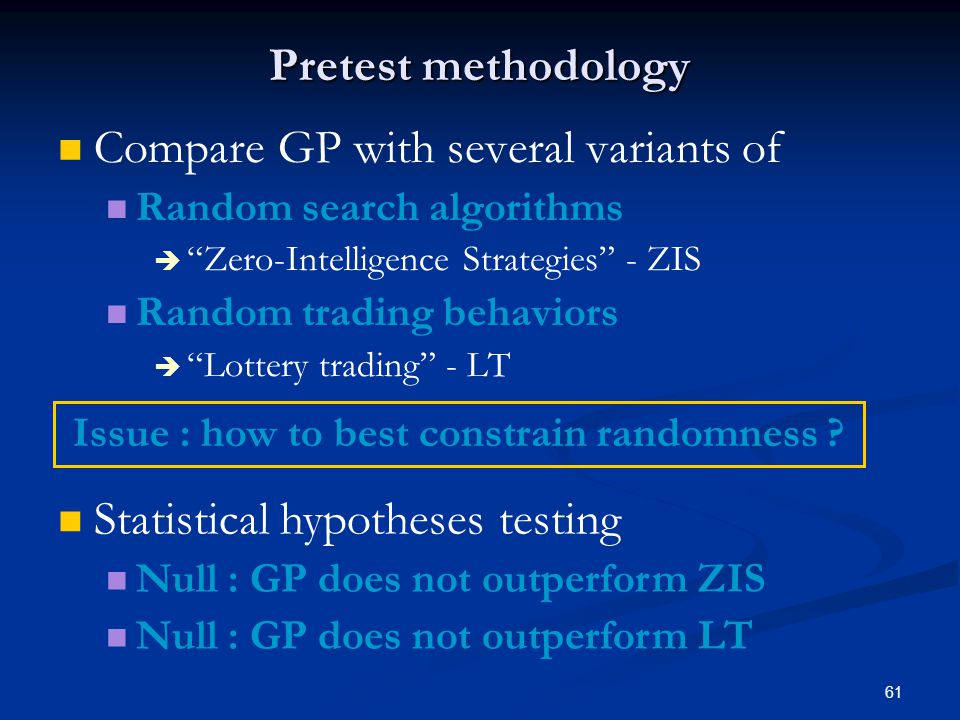 61 Pretest methodology Compare GP with several variants of Random search algorithms Zero-Intelligence Strategies - ZIS Random trading behaviors Lottery trading - LT Statistical hypotheses testing Null : GP does not outperform ZIS Null : GP does not outperform LT Issue : how to best constrain randomness