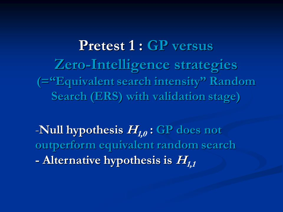 Pretest 1 : GP versus Zero-Intelligence strategies (=Equivalent search intensity Random Search (ERS) with validation stage) -Null hypothesis H : GP does not outperform equivalent random search - Alternative hypothesis is H -Null hypothesis H 1,0 : GP does not outperform equivalent random search - Alternative hypothesis is H 1,1