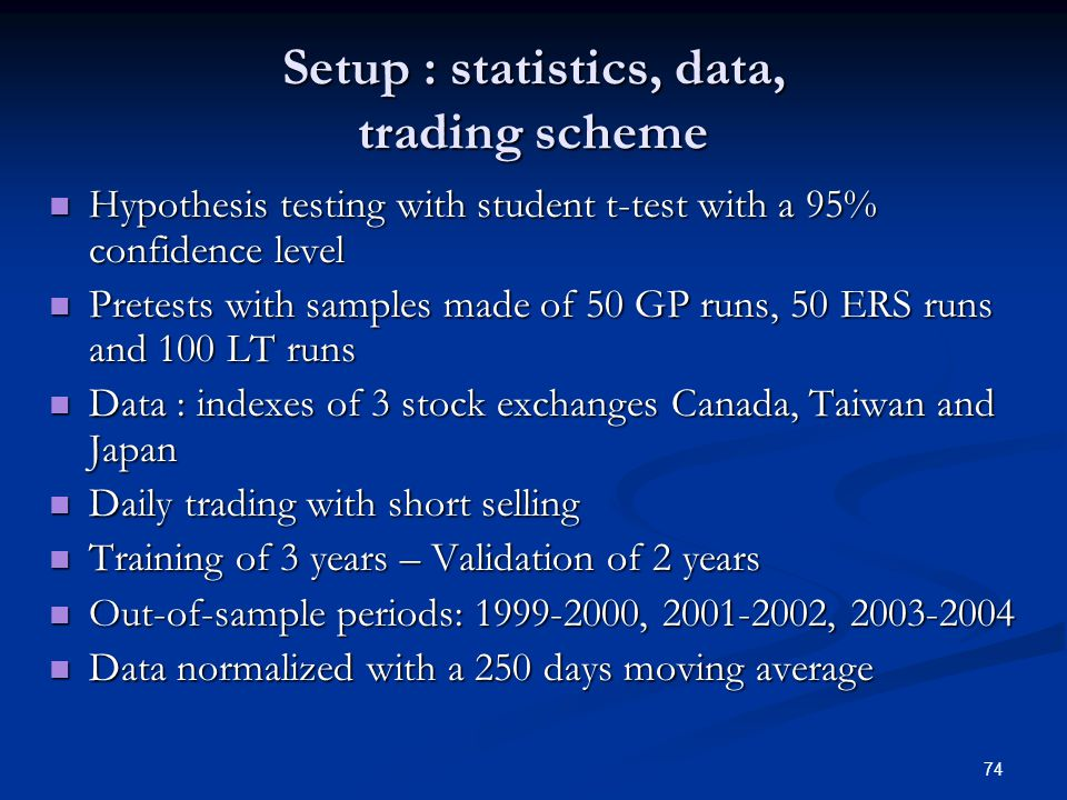 74 Setup : statistics, data, trading scheme Hypothesis testing with student t-test with a 95% confidence level Hypothesis testing with student t-test with a 95% confidence level Pretests with samples made of 50 GP runs, 50 ERS runs and 100 LT runs Pretests with samples made of 50 GP runs, 50 ERS runs and 100 LT runs Data : indexes of 3 stock exchanges Canada, Taiwan and Japan Data : indexes of 3 stock exchanges Canada, Taiwan and Japan Daily trading with short selling Daily trading with short selling Training of 3 years – Validation of 2 years Training of 3 years – Validation of 2 years Out-of-sample periods: 1999-2000, 2001-2002, 2003-2004 Out-of-sample periods: 1999-2000, 2001-2002, 2003-2004 Data normalized with a 250 days moving average Data normalized with a 250 days moving average