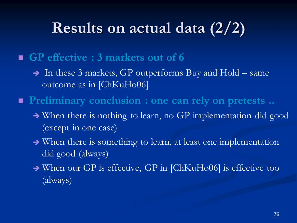 76 Results on actual data (2/2) GP effective : 3 markets out of 6 In these 3 markets, GP outperforms Buy and Hold – same outcome as in [ChKuHo06] Preliminary conclusion : one can rely on pretests..