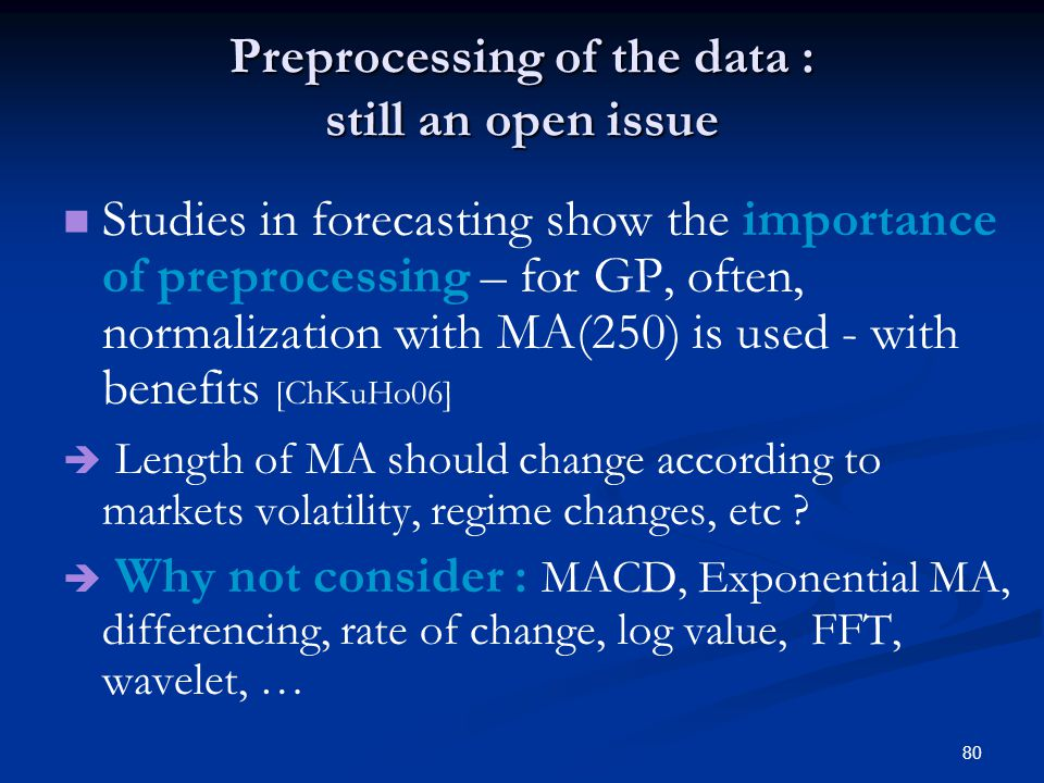 80 Preprocessing of the data : still an open issue Studies in forecasting show the importance of preprocessing – for GP, often, normalization with MA(250) is used - with benefits [ChKuHo06] Length of MA should change according to markets volatility, regime changes, etc .