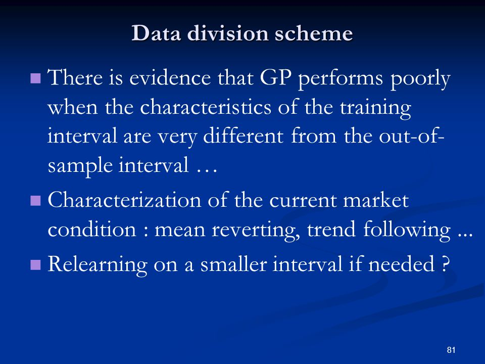 81 Data division scheme There is evidence that GP performs poorly when the characteristics of the training interval are very different from the out-of- sample interval … Characterization of the current market condition : mean reverting, trend following...