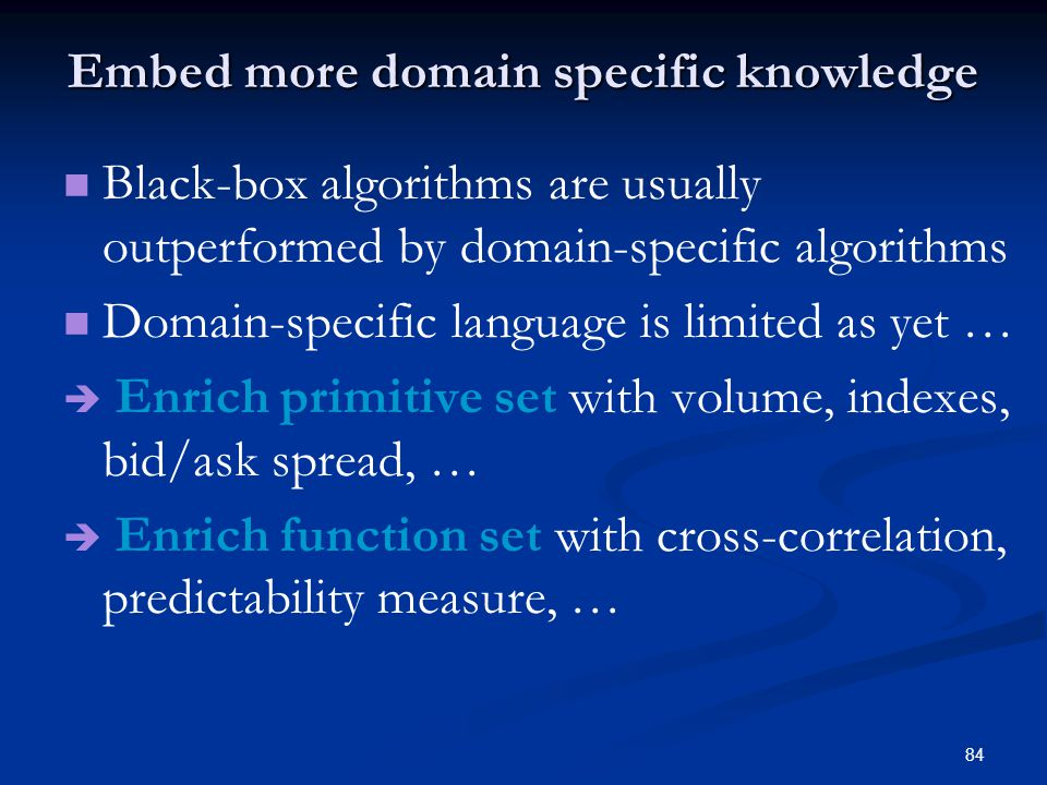 84 Embed more domain specific knowledge Black-box algorithms are usually outperformed by domain-specific algorithms Domain-specific language is limited as yet … Enrich primitive set with volume, indexes, bid/ask spread, … Enrich function set with cross-correlation, predictability measure, …