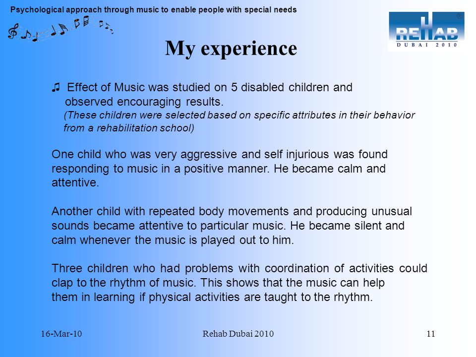16-Mar-10Rehab Dubai 201011 Psychological approach through music to enable people with special needs My experience Effect of Music was studied on 5 disabled children and observed encouraging results.