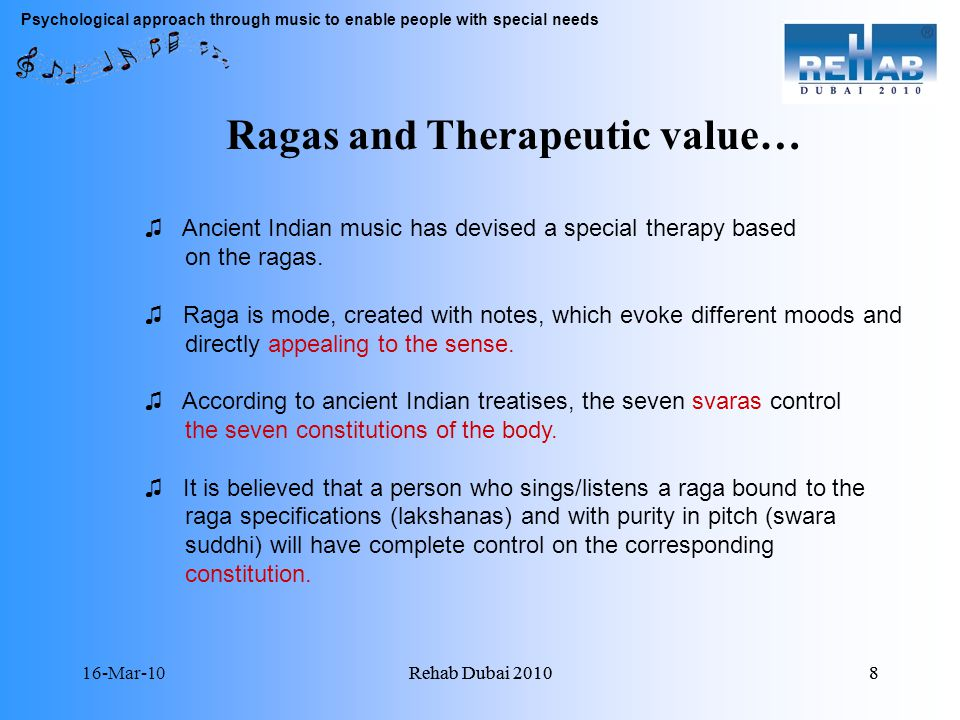 16-Mar-10Rehab Dubai 20108 8 Psychological approach through music to enable people with special needs Ragas and Therapeutic value… Ancient Indian music has devised a special therapy based on the ragas.