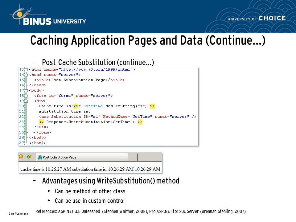 Caching Application Pages and Data (Continue…) – Post-Cache Substitution (continue…) – Advantages using WriteSubstitution() method Can be method of other class Can be use in custom control Bina Nusantara References: ASP.NET 3.5 Unleashed (Stephen Walther, 2008), Pro ASP.NET for SQL Server (Brennan Stehling, 2007)