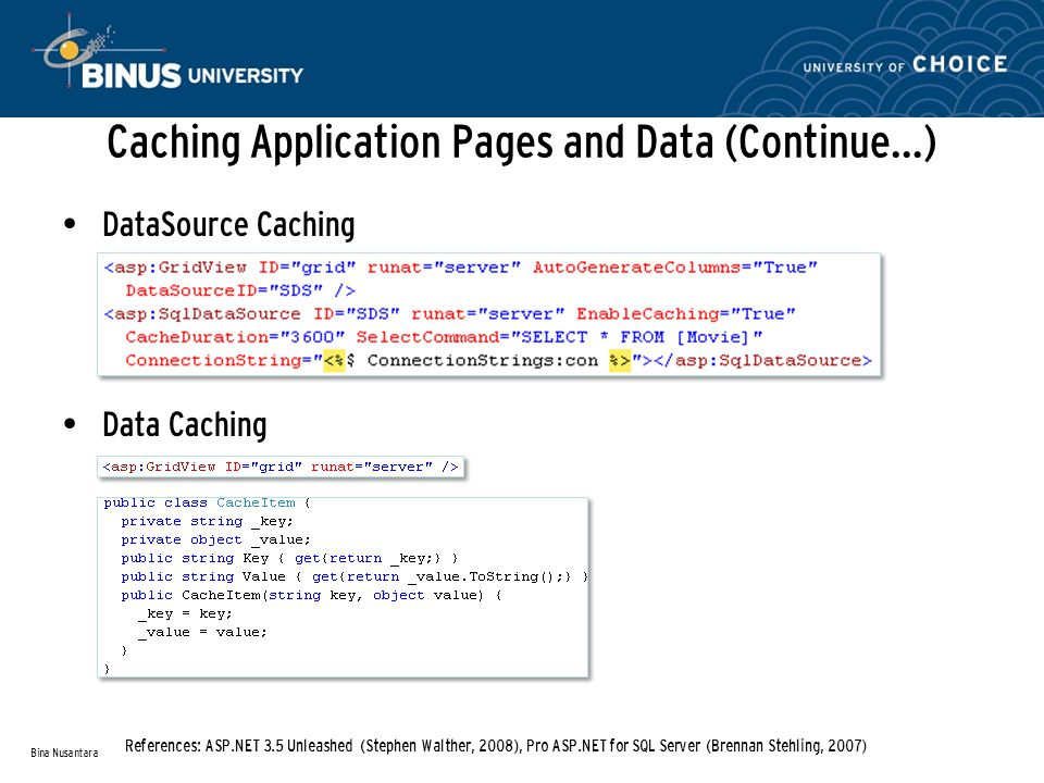 Caching Application Pages and Data (Continue…) DataSource Caching Data Caching Bina Nusantara References: ASP.NET 3.5 Unleashed (Stephen Walther, 2008