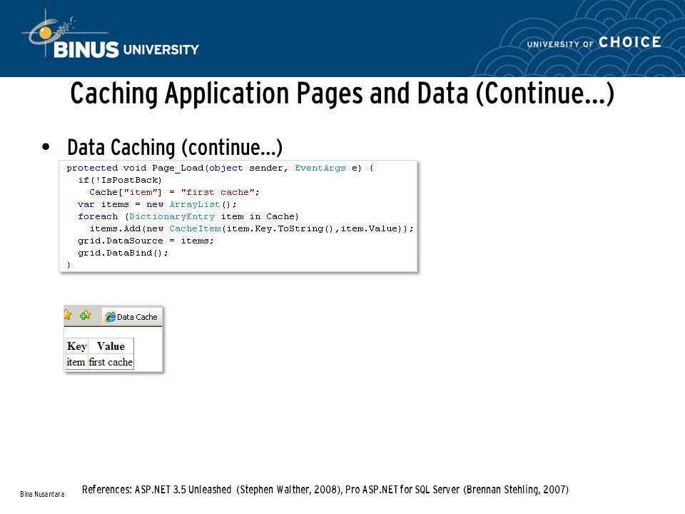 Caching Application Pages and Data (Continue…) Data Caching (continue…) Bina Nusantara References: ASP.NET 3.5 Unleashed (Stephen Walther, 2008), Pro ASP.NET for SQL Server (Brennan Stehling, 2007)