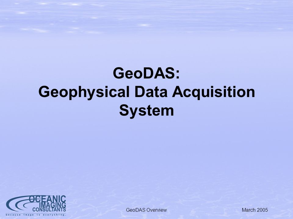 March 2005GeoDAS GUI Overview Supports Data Acquisition & Real-Time Processing from a Wide Range of Sensors: Sidescan Multi-beam Interferrometric Optical Raytheon Laser Linescan Electronic Still Cameras