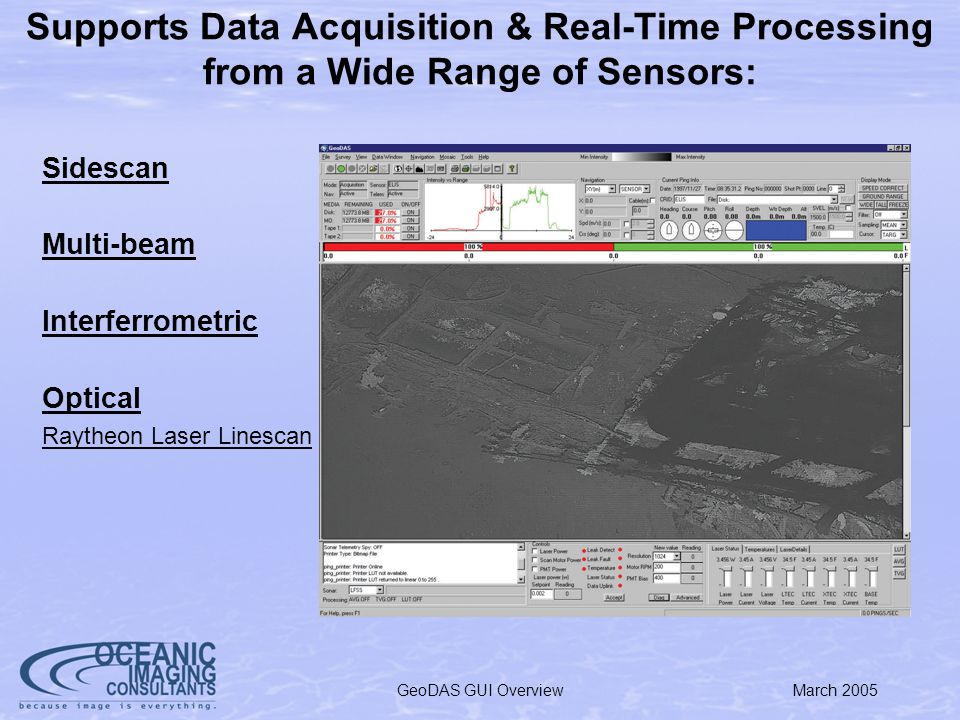 March 2005GeoDAS GUI Overview Supports Data Acquisition & Real-Time Processing from a Wide Range of Sensors: Sidescan Multi-beam Interferrometric Optical Raytheon Laser Linescan