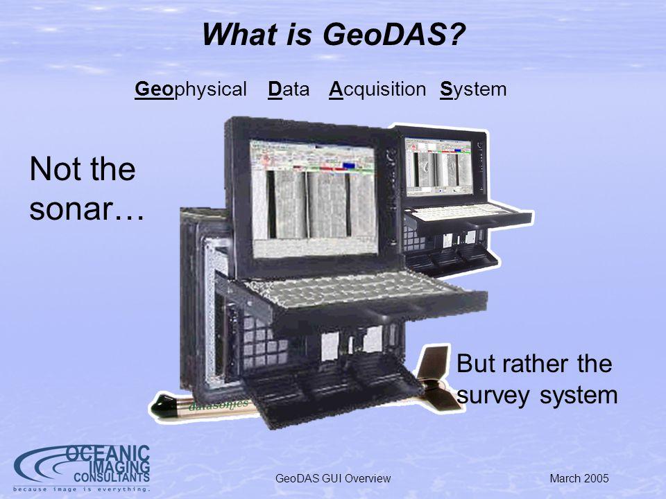 March 2005GeoDAS GUI Overview GeoDAS Development Begun in 1994 Purpose-built software for quantitative seafloor mapping Designed for new breed of digital sonars: Edgetech DF-1000, Ultra, etc.