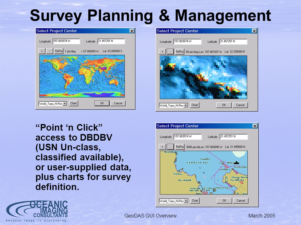 March 2005GeoDAS GUI Overview Survey Planning & Management Point n Click access to DBDBV (USN Un-class, classified available), or user-supplied data, plus charts for survey definition.