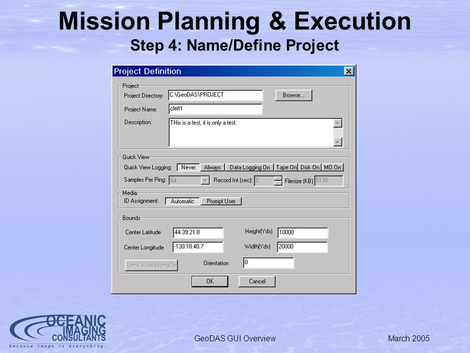 March 2005GeoDAS GUI Overview Mission Planning & Execution Step 4: Name/Define Project Supply a project name, description, sampling/logging requirements, and refine position/ROI