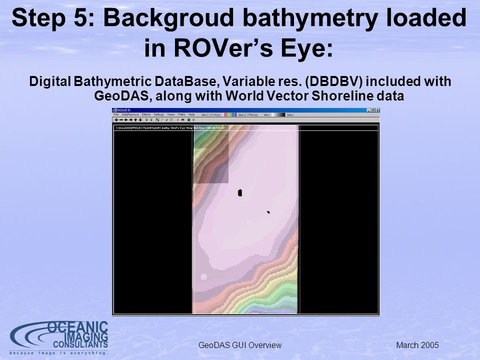 March 2005GeoDAS GUI Overview Step 5: Backgroud bathymetry loaded in ROVers Eye: Digital Bathymetric DataBase, Variable res.