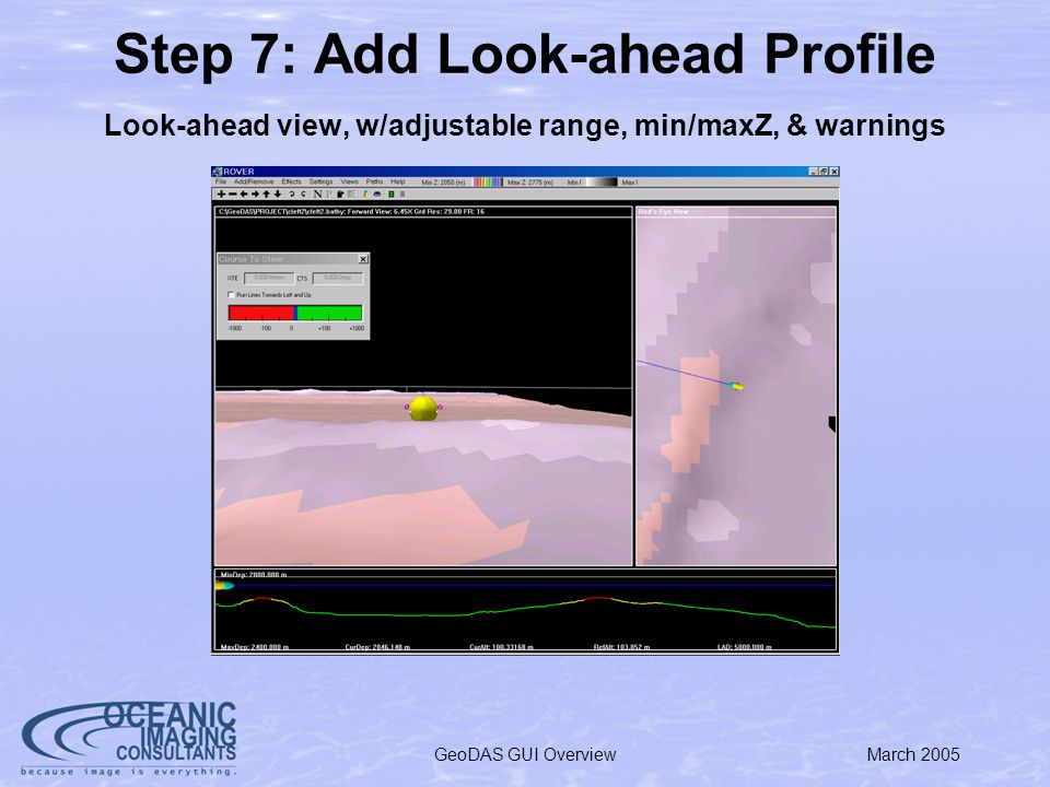 March 2005GeoDAS GUI Overview Step 7: Add Look-ahead Profile Look-ahead view, w/adjustable range, min/maxZ, & warnings