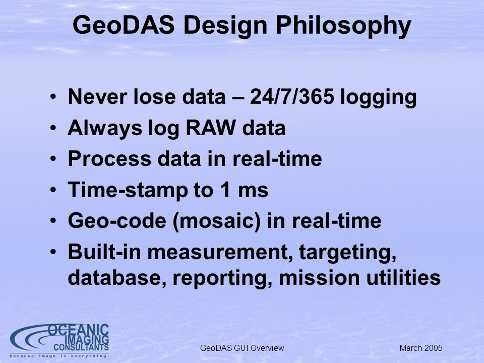 March 2005GeoDAS GUI Overview GeoDAS Design Philosophy Never lose data – 24/7/365 logging Always log RAW data Process data in real-time Time-stamp to 1 ms Geo-code (mosaic) in real-time Built-in measurement, targeting, database, reporting, mission utilities