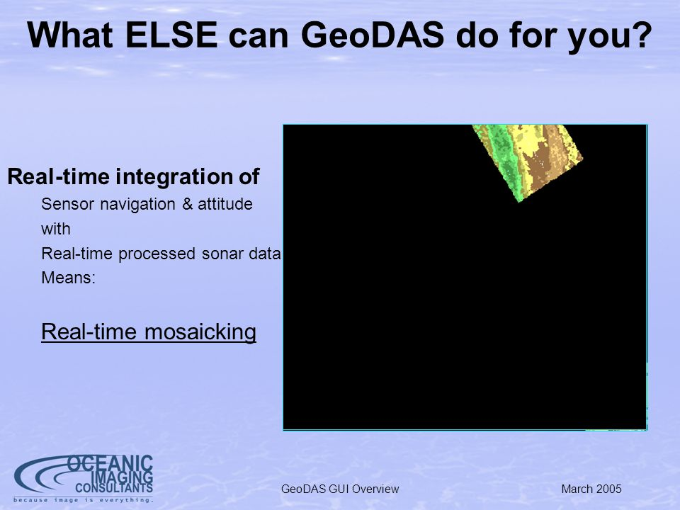 March 2005GeoDAS GUI Overview New GeoDAS Features: SmartSonar Issues: Sensor complexity overwhelms operators –Too much to adjust: range, gain,pulse-width, etc Operators may not be present (AUV) –how do we tune for unknown terrain.