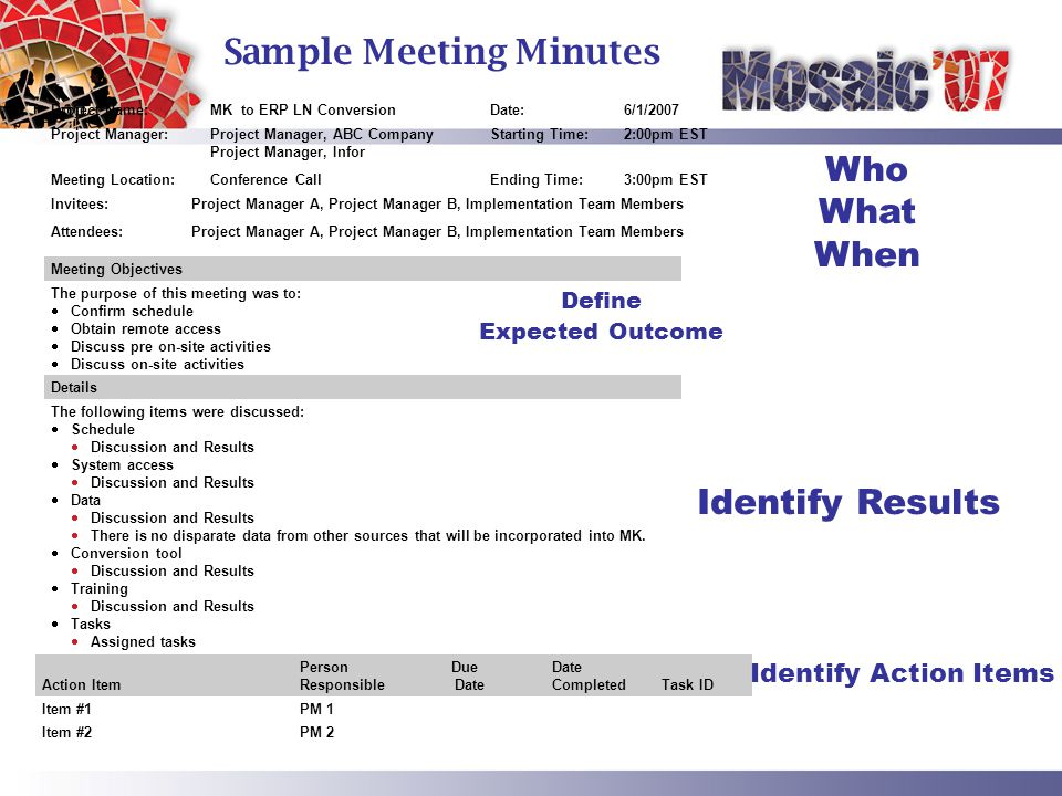 Action Item Person Responsible Due Date Date Completed Task ID Item #1PM 1 Item #2PM 2 Project Name:MK to ERP LN ConversionDate:6/1/2007 Project Manager:Project Manager, ABC Company Project Manager, Infor Starting Time:2:00pm EST Meeting Location:Conference CallEnding Time:3:00pm EST Invitees:Project Manager A, Project Manager B, Implementation Team Members Attendees:Project Manager A, Project Manager B, Implementation Team Members Define Expected Outcome Identify Results Identify Action Items Who What When Sample Meeting Minutes Meeting Objectives The purpose of this meeting was to: Confirm schedule Obtain remote access Discuss pre on-site activities Discuss on-site activities Details The following items were discussed: Schedule Discussion and Results System access Discussion and Results Data Discussion and Results There is no disparate data from other sources that will be incorporated into MK.