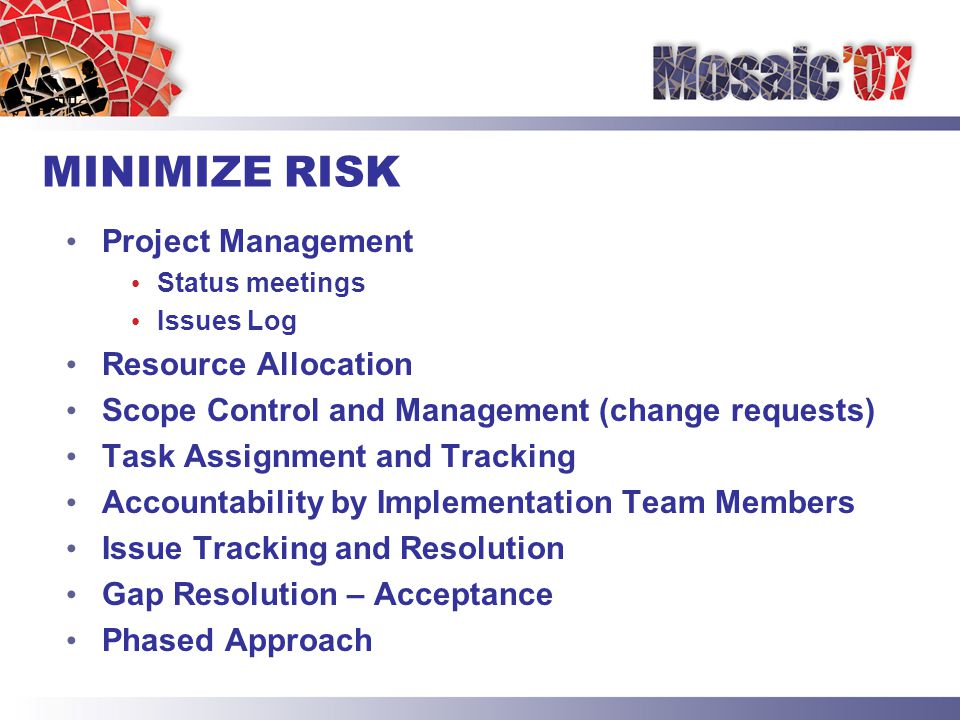 MINIMIZE RISK Project Management Status meetings Issues Log Resource Allocation Scope Control and Management (change requests) Task Assignment and Tracking Accountability by Implementation Team Members Issue Tracking and Resolution Gap Resolution – Acceptance Phased Approach