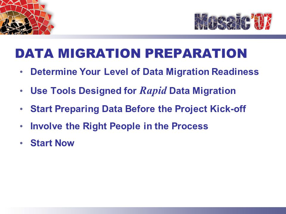 DATA MIGRATION PREPARATION Determine Your Level of Data Migration Readiness Use Tools Designed for Rapid Data Migration Start Preparing Data Before the Project Kick-off Involve the Right People in the Process Start Now