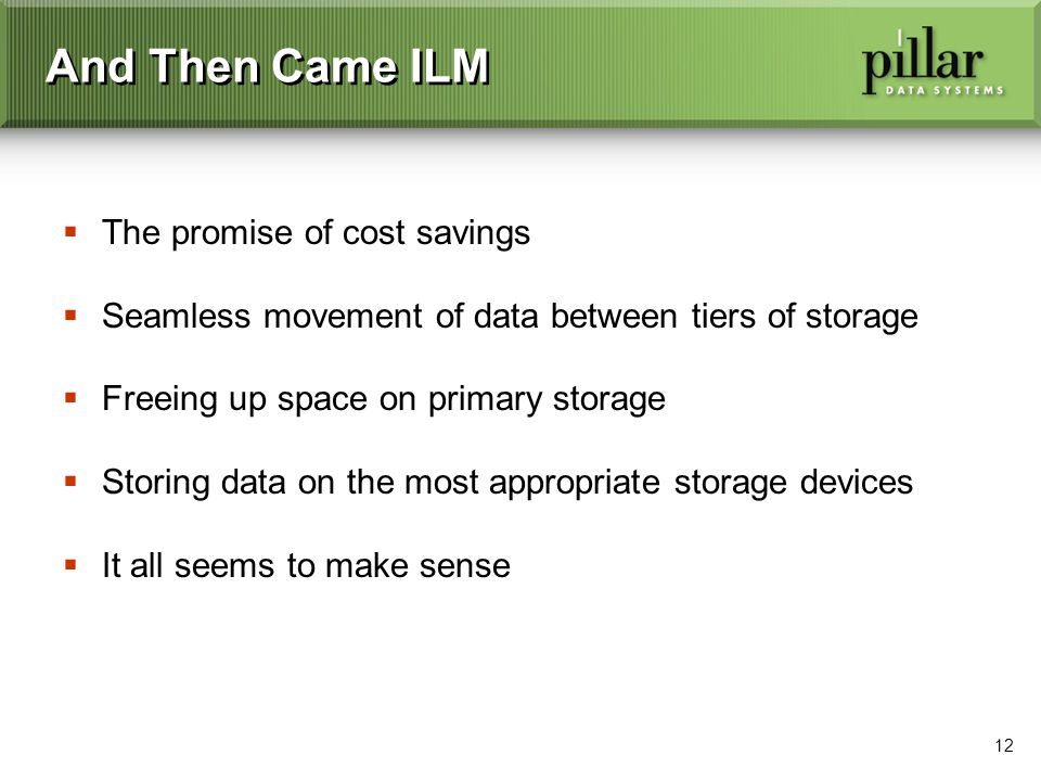 12 And Then Came ILM The promise of cost savings Seamless movement of data between tiers of storage Freeing up space on primary storage Storing data on the most appropriate storage devices It all seems to make sense