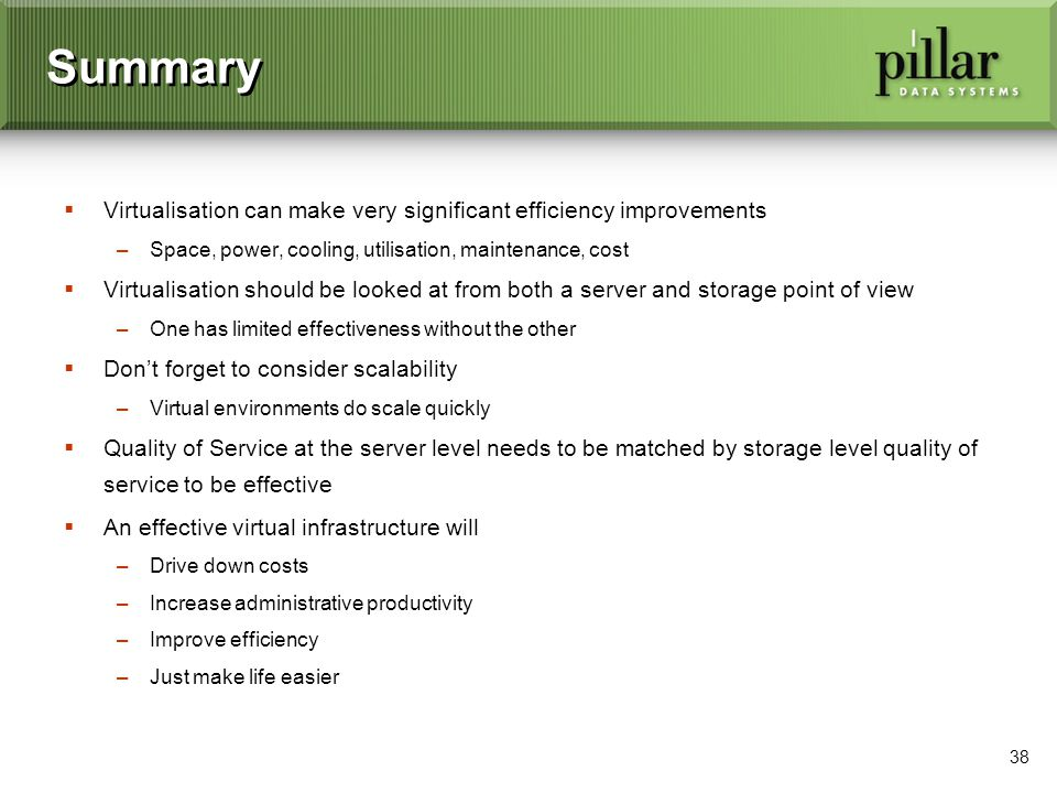 38 Summary Virtualisation can make very significant efficiency improvements –Space, power, cooling, utilisation, maintenance, cost Virtualisation should be looked at from both a server and storage point of view –One has limited effectiveness without the other Dont forget to consider scalability –Virtual environments do scale quickly Quality of Service at the server level needs to be matched by storage level quality of service to be effective An effective virtual infrastructure will –Drive down costs –Increase administrative productivity –Improve efficiency –Just make life easier