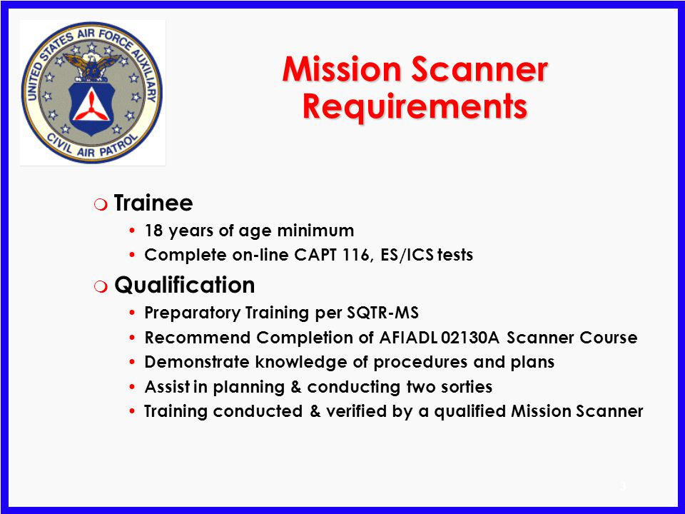 3 Mission Scanner Requirements m Trainee 18 years of age minimum Complete on-line CAPT 116, ES/ICS tests m Qualification Preparatory Training per SQTR-MS Recommend Completion of AFIADL 02130A Scanner Course Demonstrate knowledge of procedures and plans Assist in planning & conducting two sorties Training conducted & verified by a qualified Mission Scanner