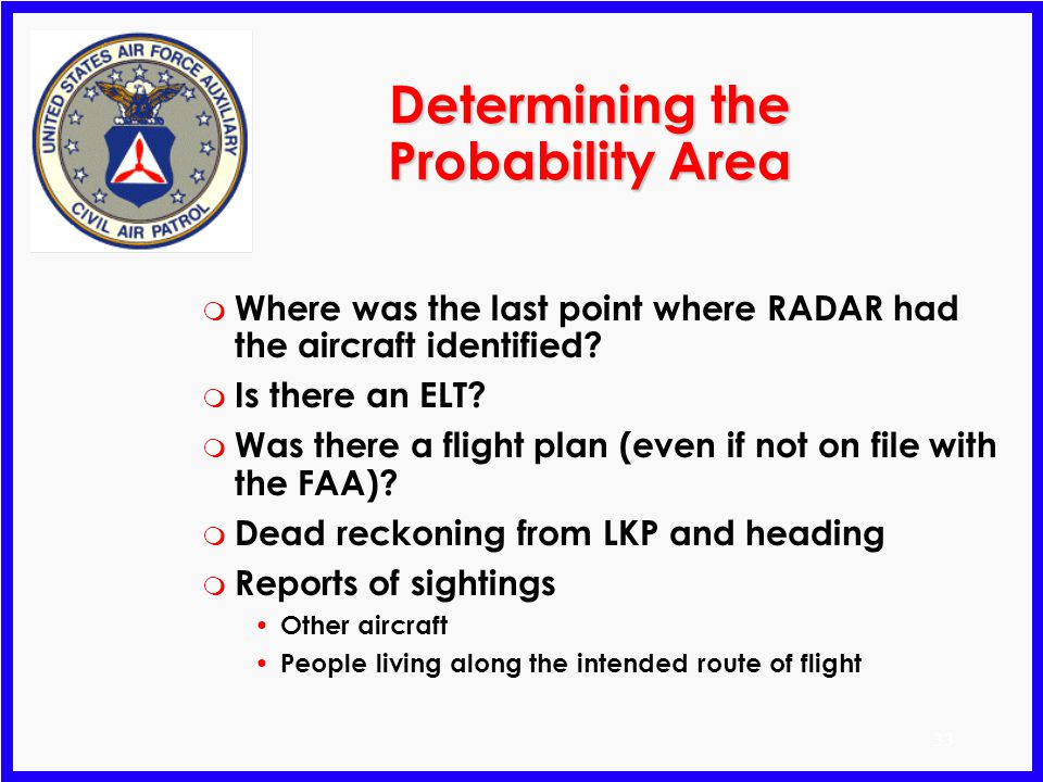 32 Determining the Possibility Area LKP Corrected for wind Wind vector No wind endurance Maximum possibility area Flight level winds: 330/20 Aircraft